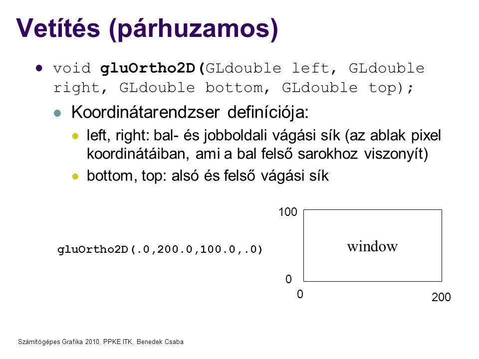 Számítógépes Grafika 2010, PPKE ITK, Benedek Csaba Vetítés (párhuzamos)  void gluOrtho2D(GLdouble left, GLdouble right, GLdouble bottom, GLdouble top