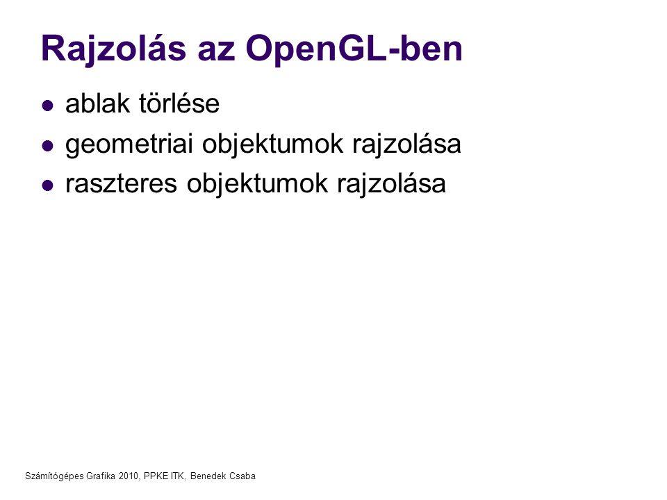 Számítógépes Grafika 2010, PPKE ITK, Benedek Csaba Rajzolás az OpenGL-ben  ablak törlése  geometriai objektumok rajzolása  raszteres objektumok raj