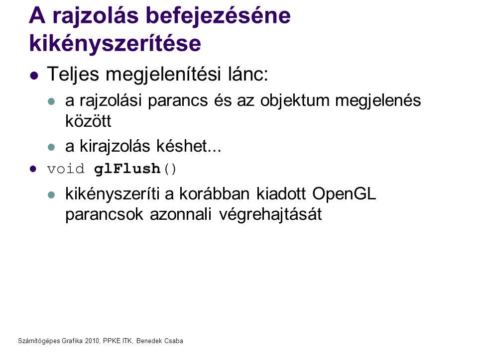 Számítógépes Grafika 2010, PPKE ITK, Benedek Csaba A rajzolás befejezéséne kikényszerítése  Teljes megjelenítési lánc:  a rajzolási parancs és az ob