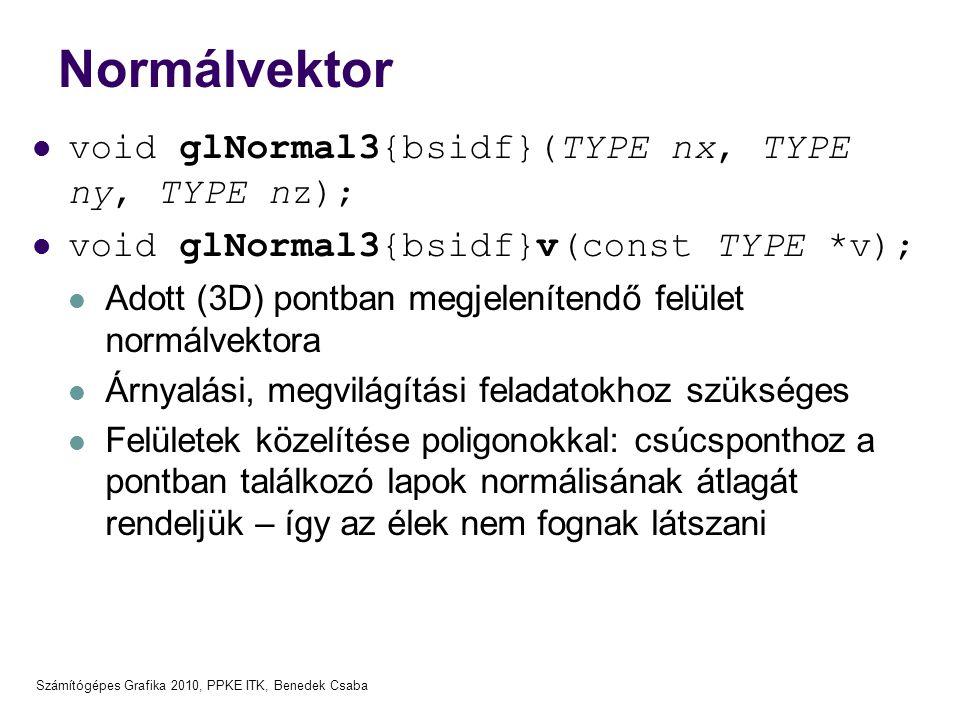 Számítógépes Grafika 2010, PPKE ITK, Benedek Csaba Normálvektor  void glNormal3{bsidf}(TYPE nx, TYPE ny, TYPE nz);  void glNormal3{bsidf}v(const TYP
