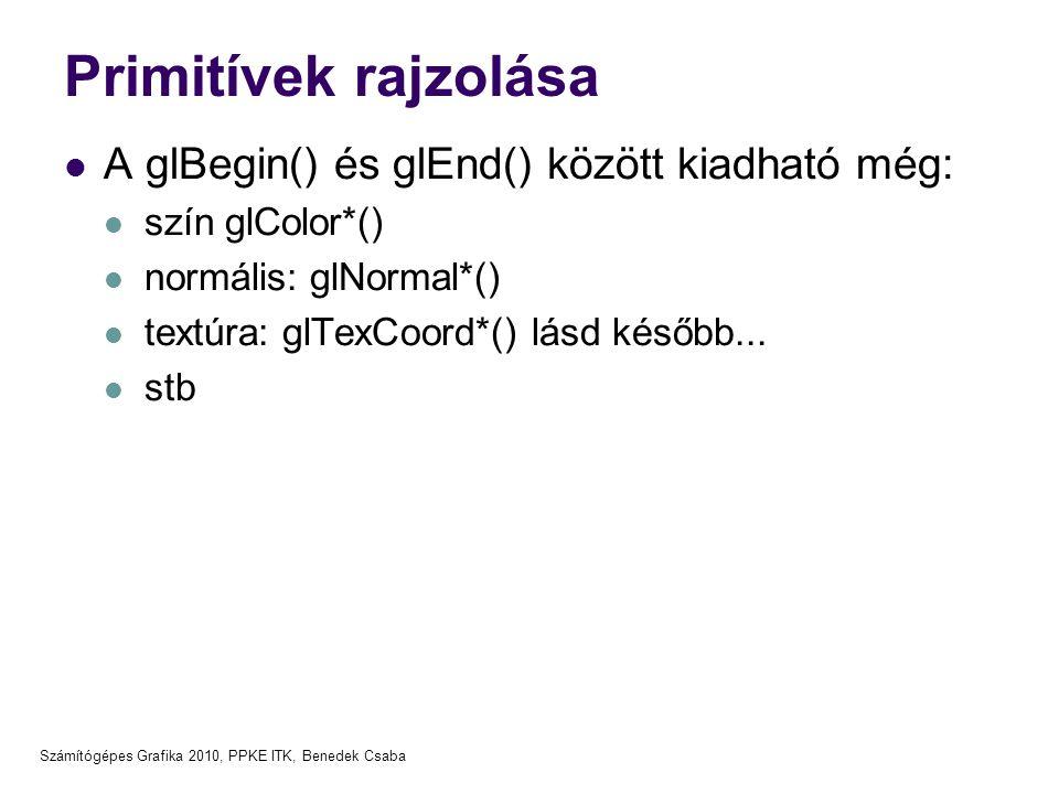 Számítógépes Grafika 2010, PPKE ITK, Benedek Csaba Primitívek rajzolása  A glBegin() és glEnd() között kiadható még:  szín glColor*()  normális: gl