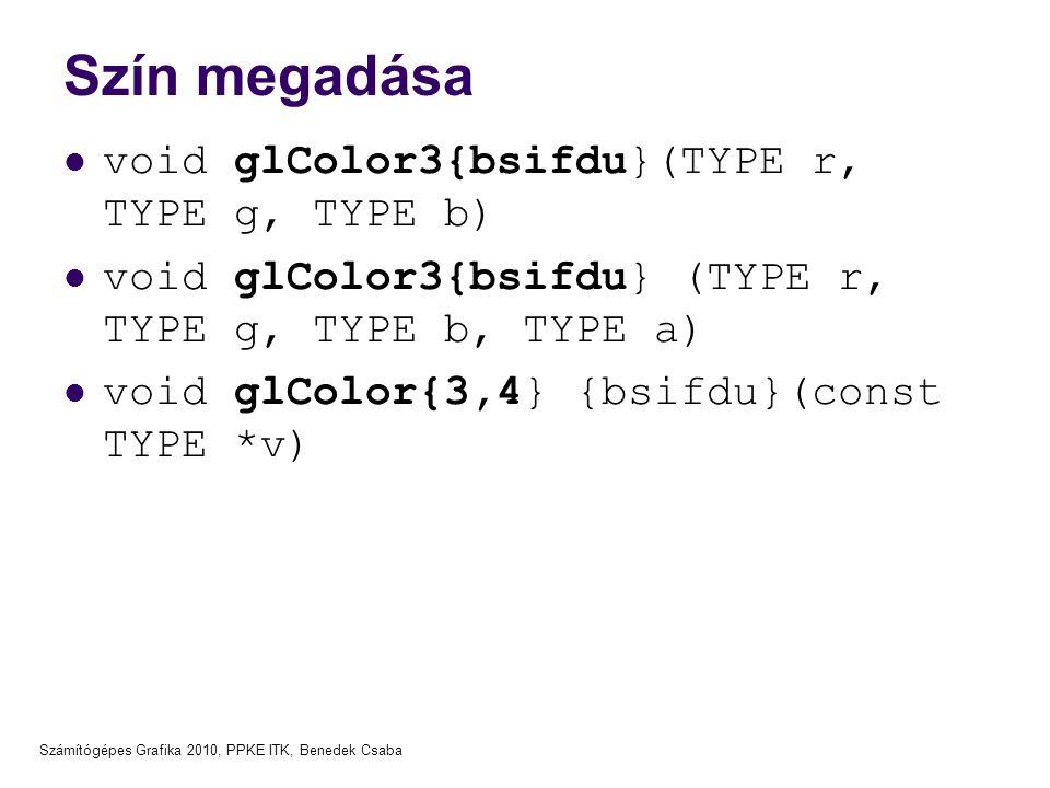 Számítógépes Grafika 2010, PPKE ITK, Benedek Csaba Szín megadása  void glColor3{bsifdu}(TYPE r, TYPE g, TYPE b)  void glColor3{bsifdu} (TYPE r, TYPE