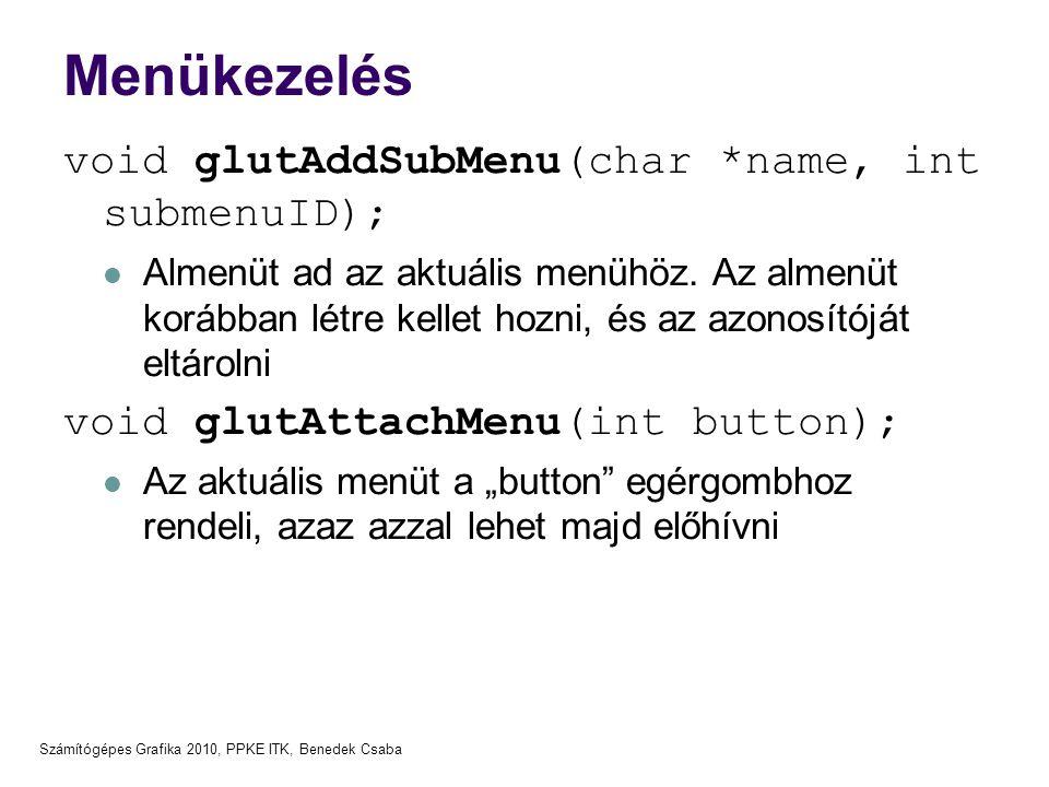 Számítógépes Grafika 2010, PPKE ITK, Benedek Csaba Menükezelés void glutAddSubMenu(char *name, int submenuID);  Almenüt ad az aktuális menühöz. Az al