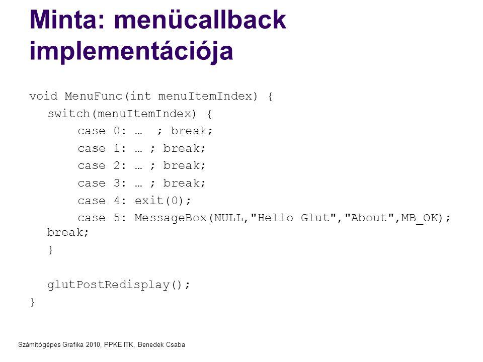Számítógépes Grafika 2010, PPKE ITK, Benedek Csaba Minta: menücallback implementációja void MenuFunc(int menuItemIndex) { switch(menuItemIndex) { case