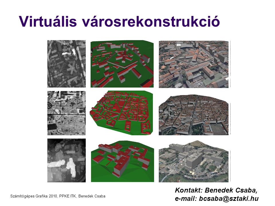 Számítógépes Grafika 2010, PPKE ITK, Benedek Csaba Meghirdetett témák/2  Objektumfelismerés és rekonstrukció autós LIDAR pontfelhő-sorozatokon  Hardver: Velodyne HDL-64E Lidar  Kimenet: pontfelhő szekvencia nagyobb kültéri színterekről