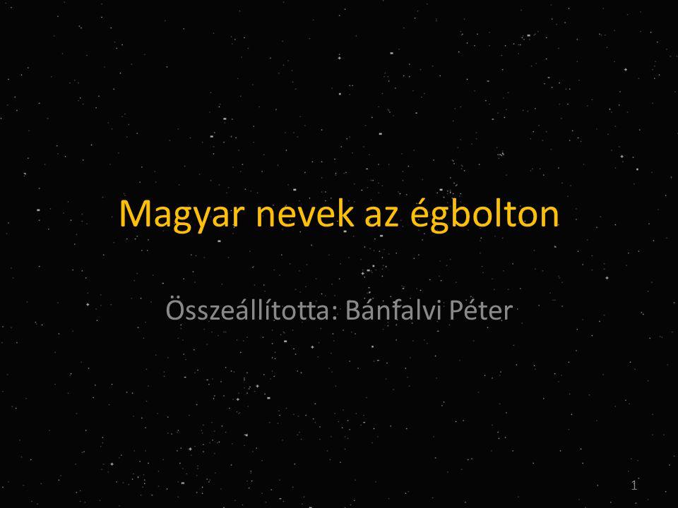Magyar nevek az égbolton Összeállította: Bánfalvi Péter 1