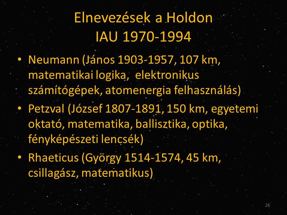 Elnevezések a Holdon IAU 1970-1994 • Neumann (János 1903-1957, 107 km, matematikai logika, elektronikus számítógépek, atomenergia felhasználás) • Petzval (József 1807-1891, 150 km, egyetemi oktató, matematika, ballisztika, optika, fényképészeti lencsék) • Rhaeticus (György 1514-1574, 45 km, csillagász, matematikus) 26