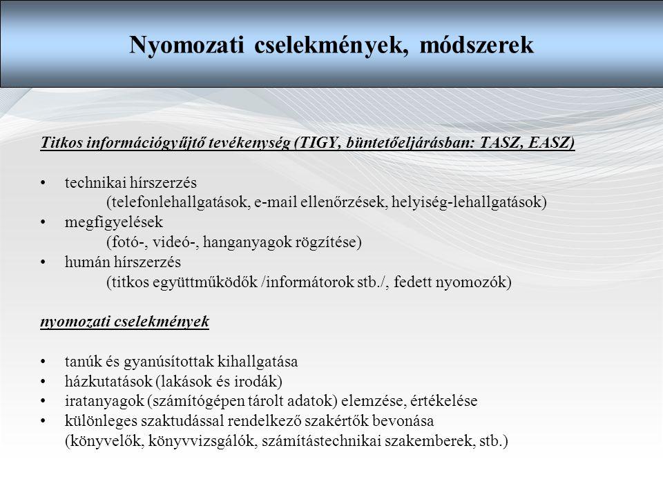 Titkos információgyűjtő tevékenység (TIGY, büntetőeljárásban: TASZ, EASZ) •technikai hírszerzés (telefonlehallgatások, e-mail ellenőrzések, helyiség-lehallgatások) •megfigyelések (fotó-, videó-, hanganyagok rögzítése) •humán hírszerzés (titkos együttműködők /informátorok stb./, fedett nyomozók) nyomozati cselekmények •tanúk és gyanúsítottak kihallgatása •házkutatások (lakások és irodák) •iratanyagok (számítógépen tárolt adatok) elemzése, értékelése •különleges szaktudással rendelkező szakértők bevonása (könyvelők, könyvvizsgálók, számítástechnikai szakemberek, stb.) Nyomozati cselekmények, módszerek