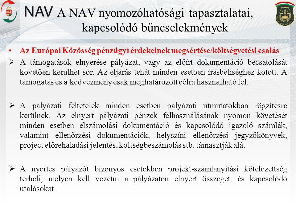 A NAV nyomozóhatósági tapasztalatai, kapcsolódó bűncselekmények •Az Európai Közösség pénzügyi érdekeinek megsértése/költségvetési csalás  A támogatások elnyerése pályázat, vagy az előírt dokumentáció becsatolását követően kerülhet sor.