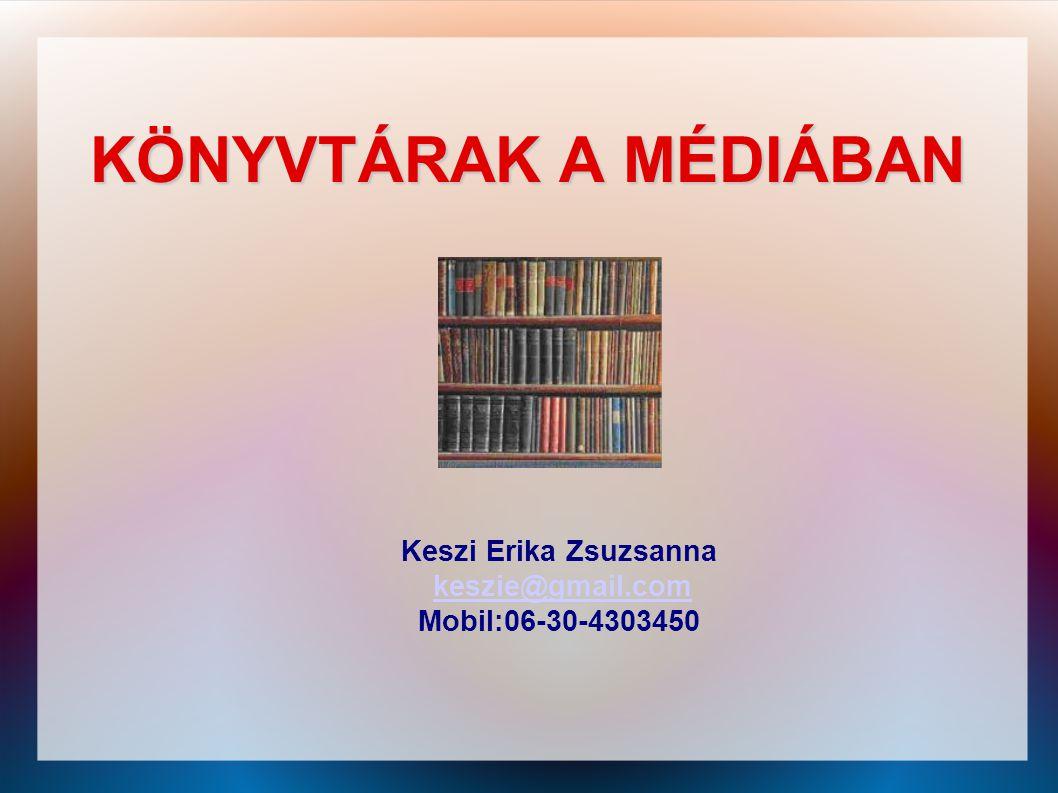 KÖNYVTÁRAK A MÉDIÁBAN Keszi Erika Zsuzsanna keszie@gmail.com Mobil:06-30-4303450