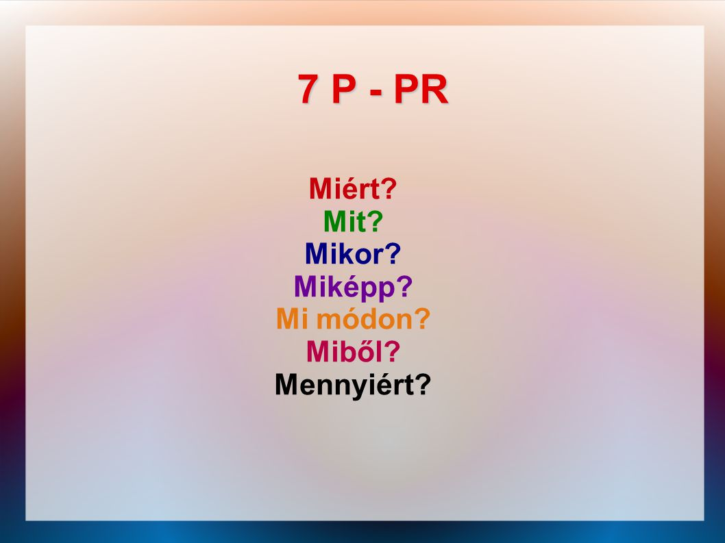 7 P - PR Miért? Mit? Mikor? Miképp? Mi módon? Miből? Mennyiért?