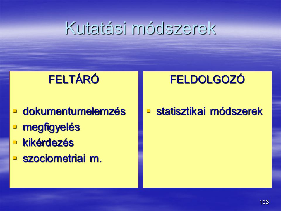 103 Kutatási módszerek FELTÁRÓ  dokumentumelemzés  megfigyelés  kikérdezés  szociometriai m. FELDOLGOZÓ  statisztikai módszerek