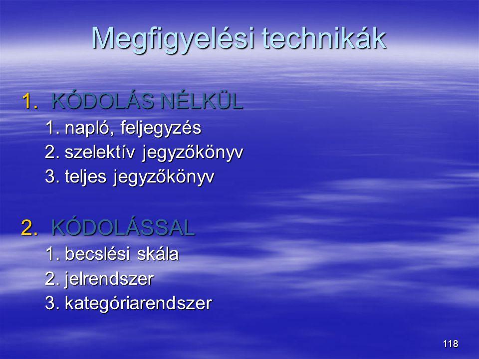 118 Megfigyelési technikák 1.KÓDOLÁS NÉLKÜL 1.napló, feljegyzés 2.szelektív jegyzőkönyv 3.teljes jegyzőkönyv 2.KÓDOLÁSSAL 1.becslési skála 2.jelrendsz