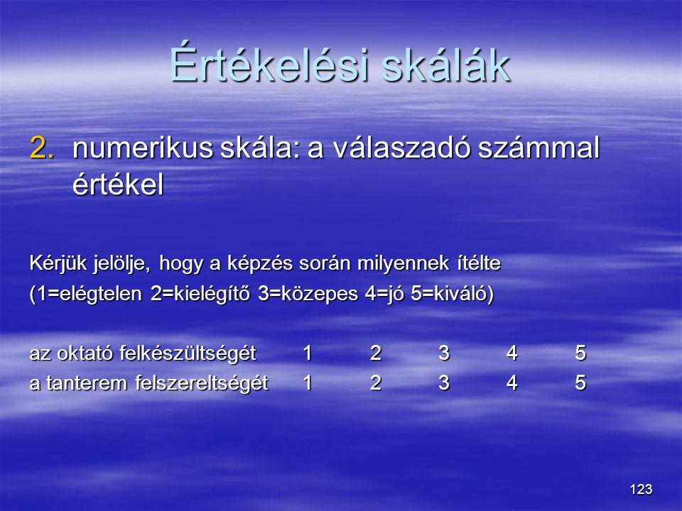 123 Értékelési skálák 2.numerikus skála: a válaszadó számmal értékel Kérjük jelölje, hogy a képzés során milyennek ítélte (1=elégtelen 2=kielégítő 3=k