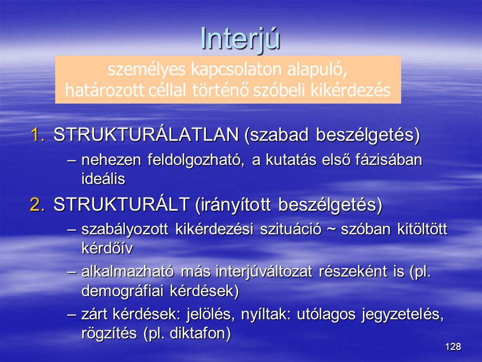 128 Interjú 1.STRUKTURÁLATLAN (szabad beszélgetés) –nehezen feldolgozható, a kutatás első fázisában ideális 2.STRUKTURÁLT (irányított beszélgetés) –sz
