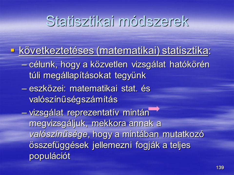 139 Statisztikai módszerek  következtetéses (matematikai) statisztika: –célunk, hogy a közvetlen vizsgálat hatókörén túli megállapításokat tegyünk –e