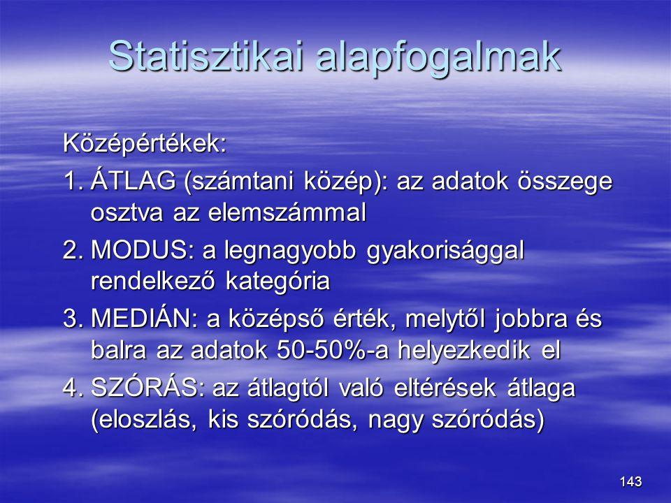 143 Statisztikai alapfogalmak Középértékek: 1.ÁTLAG (számtani közép): az adatok összege osztva az elemszámmal 2.MODUS: a legnagyobb gyakorisággal rend