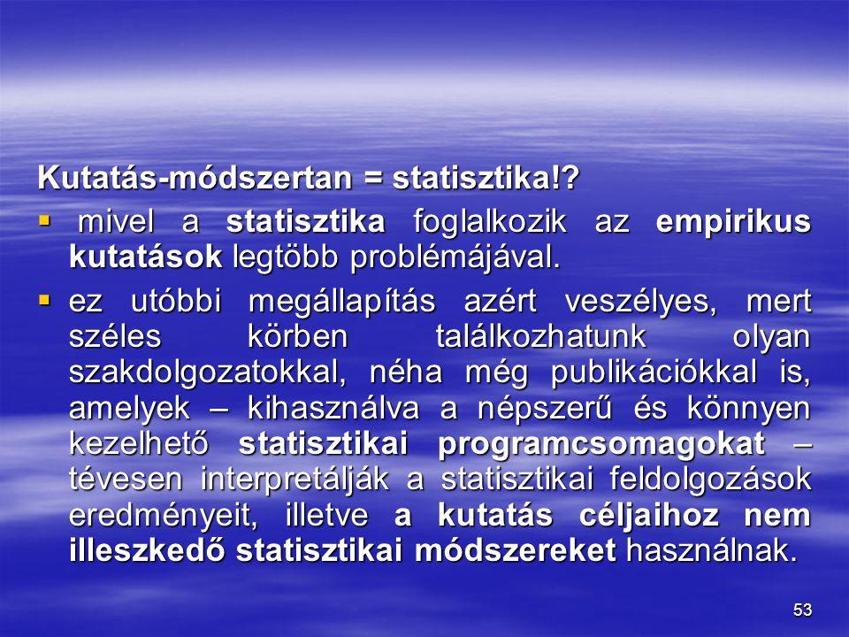 53 Kutatás-módszertan = statisztika!?  mivel a statisztika foglalkozik az empirikus kutatások legtöbb problémájával.  ez utóbbi megállapítás azért v