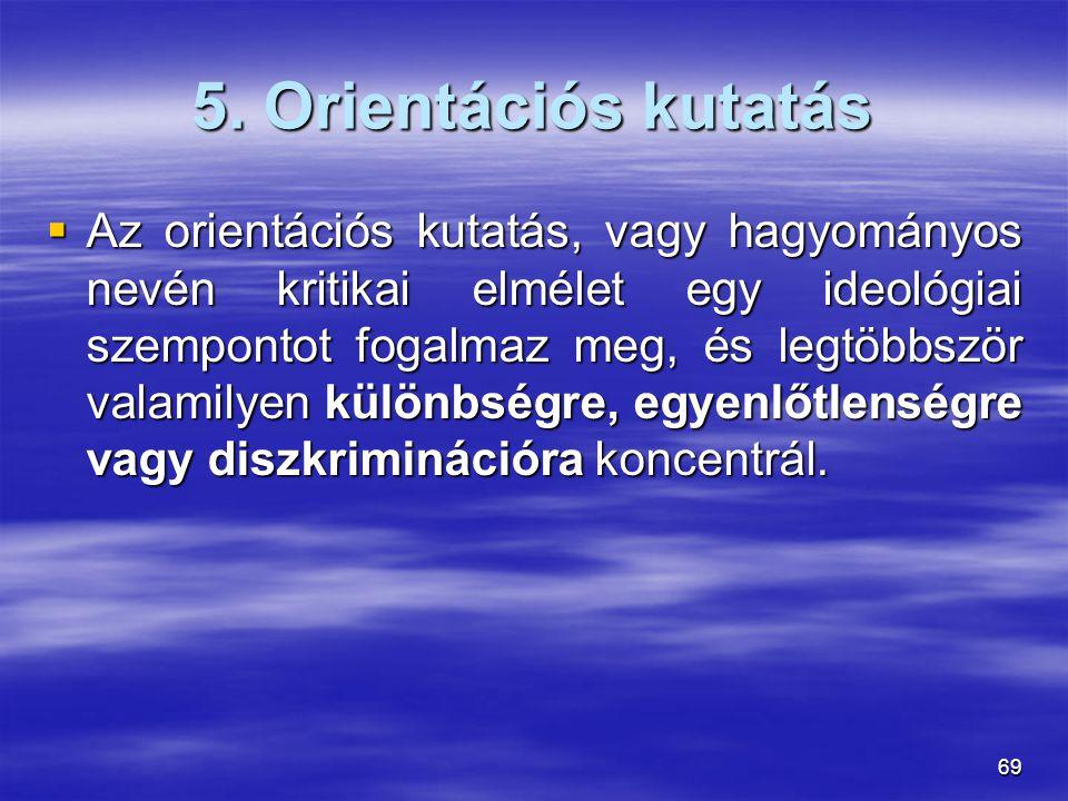 69 5. Orientációs kutatás  Az orientációs kutatás, vagy hagyományos nevén kritikai elmélet egy ideológiai szempontot fogalmaz meg, és legtöbbször val