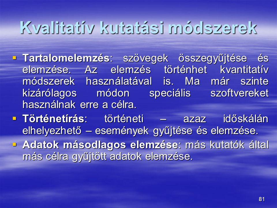 81 Kvalitatív kutatási módszerek  Tartalomelemzés: szövegek összegyűjtése és elemzése. Az elemzés történhet kvantitatív módszerek használatával is. M