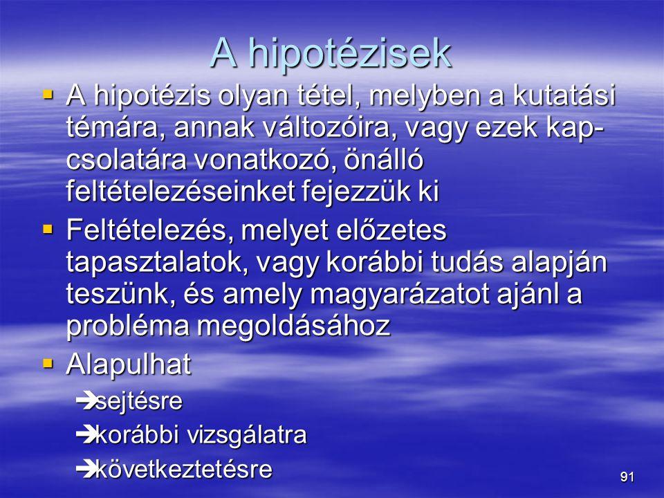 91 A hipotézisek  A hipotézis olyan tétel, melyben a kutatási témára, annak változóira, vagy ezek kap- csolatára vonatkozó, önálló feltételezéseinket