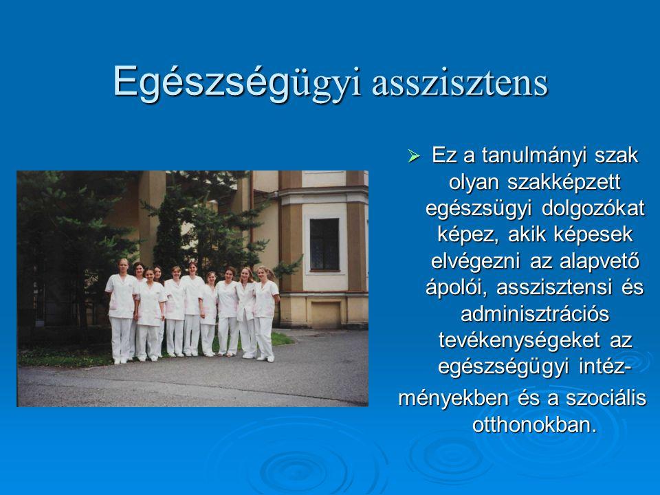 Egészség ügyi asszisztens  Ez a tanulmányi szak olyan szakképzett egészsügyi dolgozókat képez, akik képesek elvégezni az alapvető ápolói, asszisztens