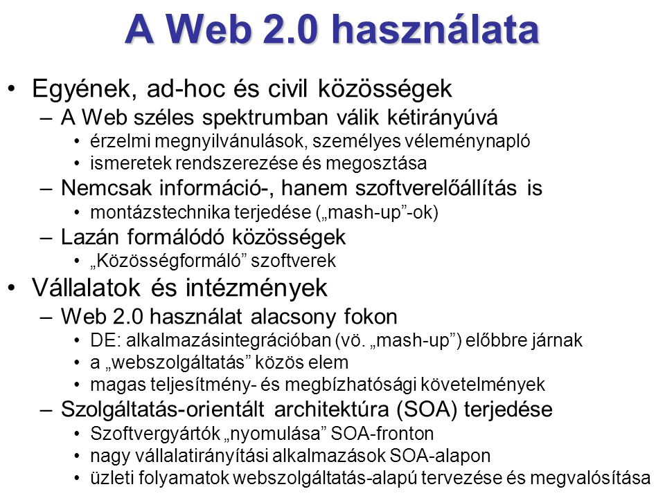 """A Web 2.0 használata •Egyének, ad-hoc és civil közösségek –A Web széles spektrumban válik kétirányúvá •érzelmi megnyilvánulások, személyes véleménynapló •ismeretek rendszerezése és megosztása –Nemcsak információ-, hanem szoftverelőállítás is •montázstechnika terjedése (""""mash-up -ok) –Lazán formálódó közösségek •""""Közösségformáló szoftverek •Vállalatok és intézmények –Web 2.0 használat alacsony fokon •DE: alkalmazásintegrációban (vö."""