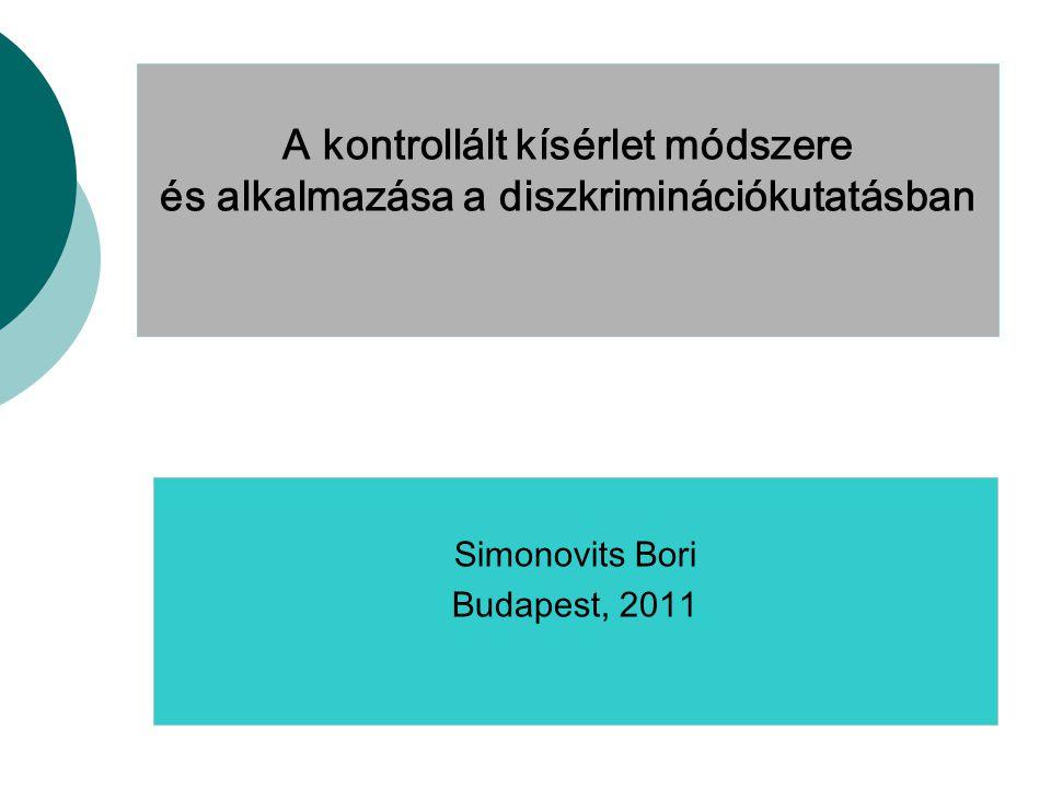 A kontrollált kísérlet módszere és alkalmazása a diszkriminációkutatásban Simonovits Bori Budapest, 2011