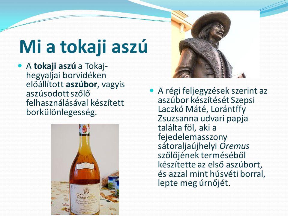 Mi a tokaji aszú  A tokaji aszú a Tokaj- hegyaljai borvidéken előállított aszúbor, vagyis aszúsodott szőlő felhasználásával készített borkülönlegessé