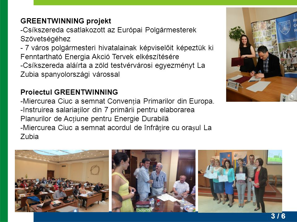 3 / 6 GREENTWINNING projekt -Csíkszereda csatlakozott az Európai Polgármesterek Szövetségéhez - 7 város polgármesteri hivatalainak képviselőit képeztük ki Fenntartható Energia Akció Tervek elkészítésére -Csíkszereda aláírta a zöld testvérvárosi egyezményt La Zubia spanyolországi várossal Proiectul GREENTWINNING -Miercurea Ciuc a semnat Convenia Primarilor din Europa.