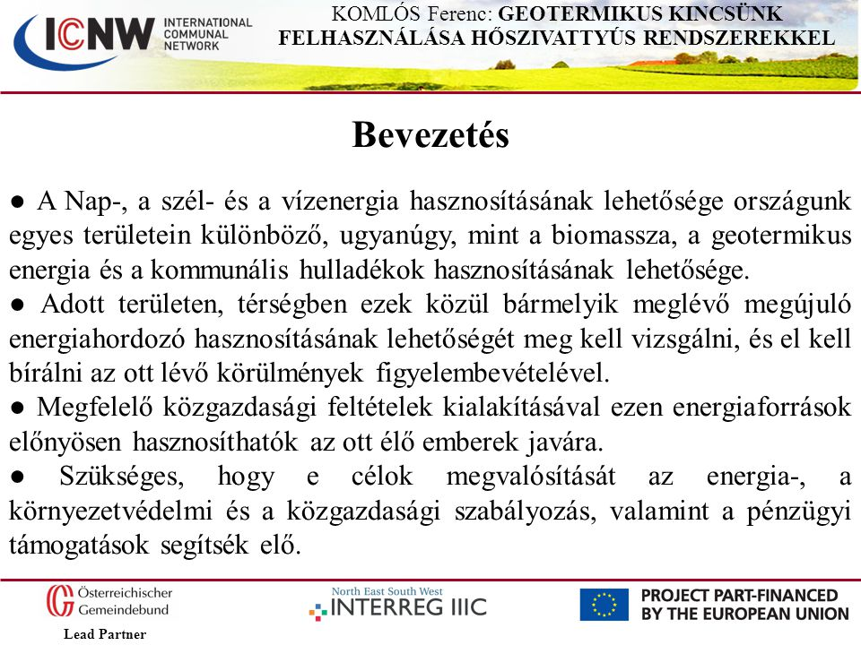 Lead Partner KOMLÓS Ferenc: GEOTERMIKUS KINCSÜNK FELHASZNÁLÁSA HŐSZIVATTYÚS RENDSZEREKKEL Hazánkban túlnyomórészt a víz hőhordozós radiátoros központi fűtés ter- jedt el, a vizet kazánnal és jelentős részben földgáztüzeléssel melegítik.