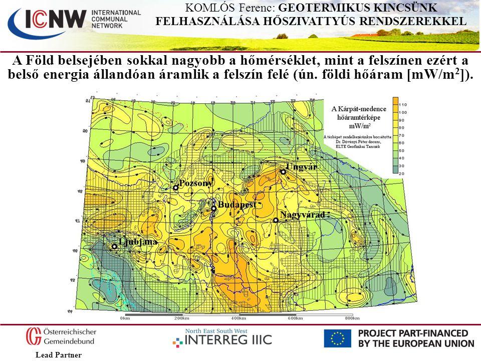 Lead Partner KOMLÓS Ferenc: GEOTERMIKUS KINCSÜNK FELHASZNÁLÁSA HŐSZIVATTYÚS RENDSZEREKKEL A Föld belsejében sokkal nagyobb a hőmérséklet, mint a felsz