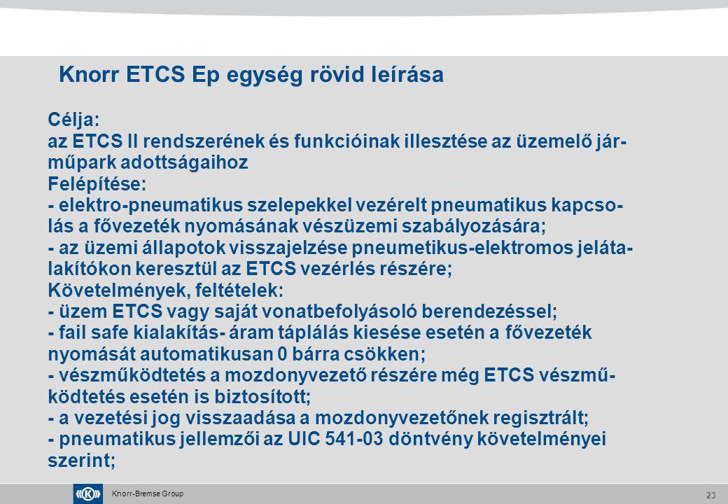Knorr-Bremse Group 23 Knorr ETCS Ep egység rövid leírása Célja: az ETCS II rendszerének és funkcióinak illesztése az üzemelő jár- műpark adottságaihoz