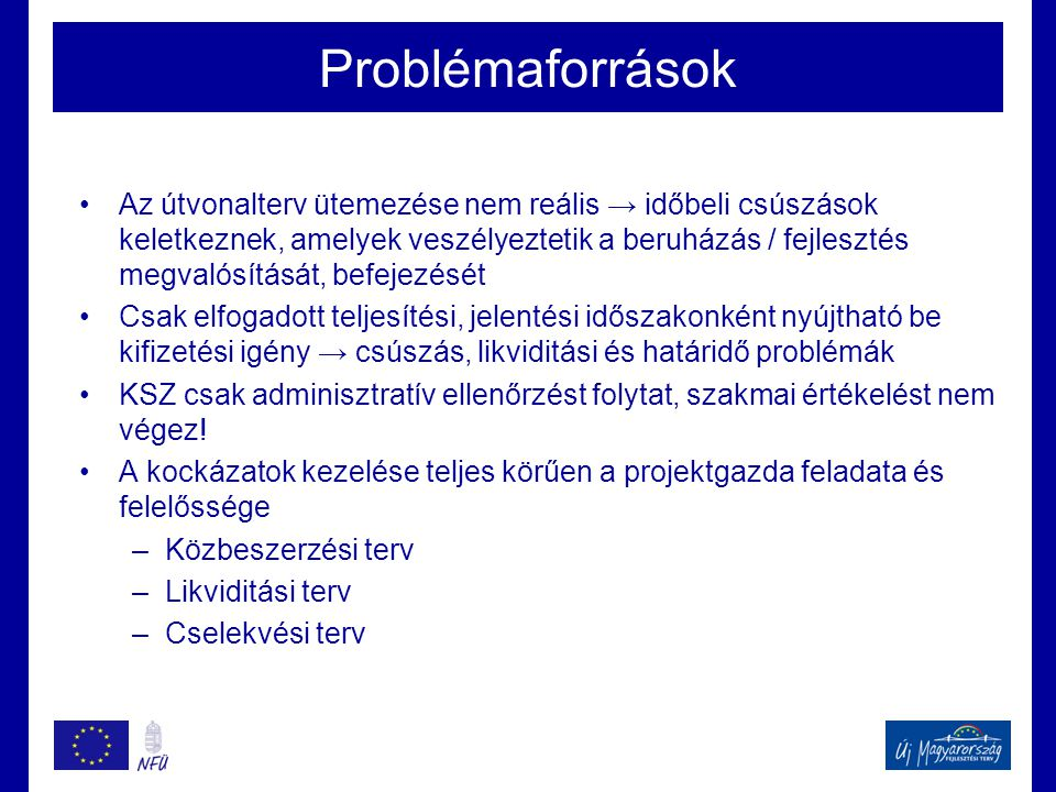 Problémaforrások •Az útvonalterv ütemezése nem reális → időbeli csúszások keletkeznek, amelyek veszélyeztetik a beruházás / fejlesztés megvalósítását, befejezését •Csak elfogadott teljesítési, jelentési időszakonként nyújtható be kifizetési igény → csúszás, likviditási és határidő problémák •KSZ csak adminisztratív ellenőrzést folytat, szakmai értékelést nem végez.