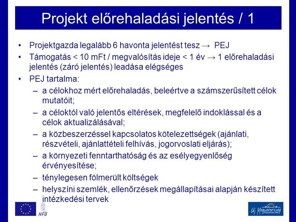 Projekt előrehaladási jelentés / 1 •Projektgazda legalább 6 havonta jelentést tesz → PEJ •Támogatás < 10 mFt / megvalósítás ideje < 1 év → 1 előrehaladási jelentés (záró jelentés) leadása elégséges •PEJ tartalma: –a célokhoz mért előrehaladás, beleértve a számszerűsített célok mutatóit; –a céloktól való jelentős eltérések, megfelelő indoklással és a célok aktualizálásával; –a közbeszerzéssel kapcsolatos kötelezettségek (ajánlati, részvételi, ajánlattételi felhívás, jogorvoslati eljárás); –a környezeti fenntarthatóság és az esélyegyenlőség érvényesítése; –ténylegesen fölmerült költségek –helyszíni szemlék, ellenőrzések megállapításai alapján készített intézkedési tervek