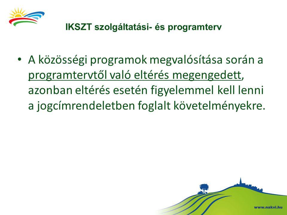 IKSZT szolgáltatási- és programterv • A közösségi programok megvalósítása során a programtervtől való eltérés megengedett, azonban eltérés esetén figyelemmel kell lenni a jogcímrendeletben foglalt követelményekre.