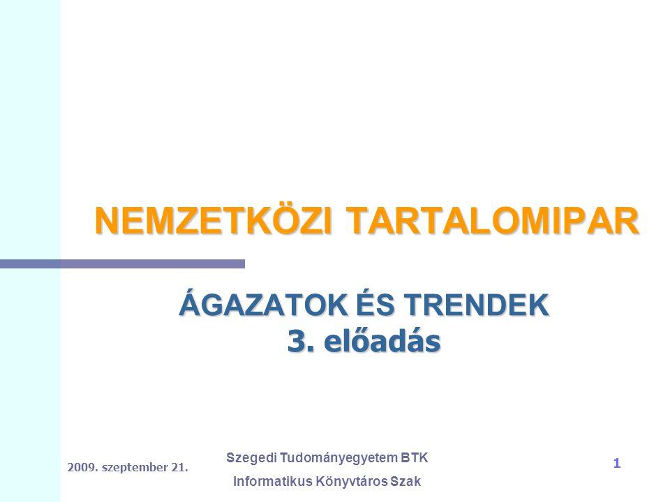 2009. szeptember 21. Szegedi Tudományegyetem BTK Informatikus Könyvtáros Szak 1 NEMZETKÖZI TARTALOMIPAR ÁGAZATOK ÉS TRENDEK 3. előadás