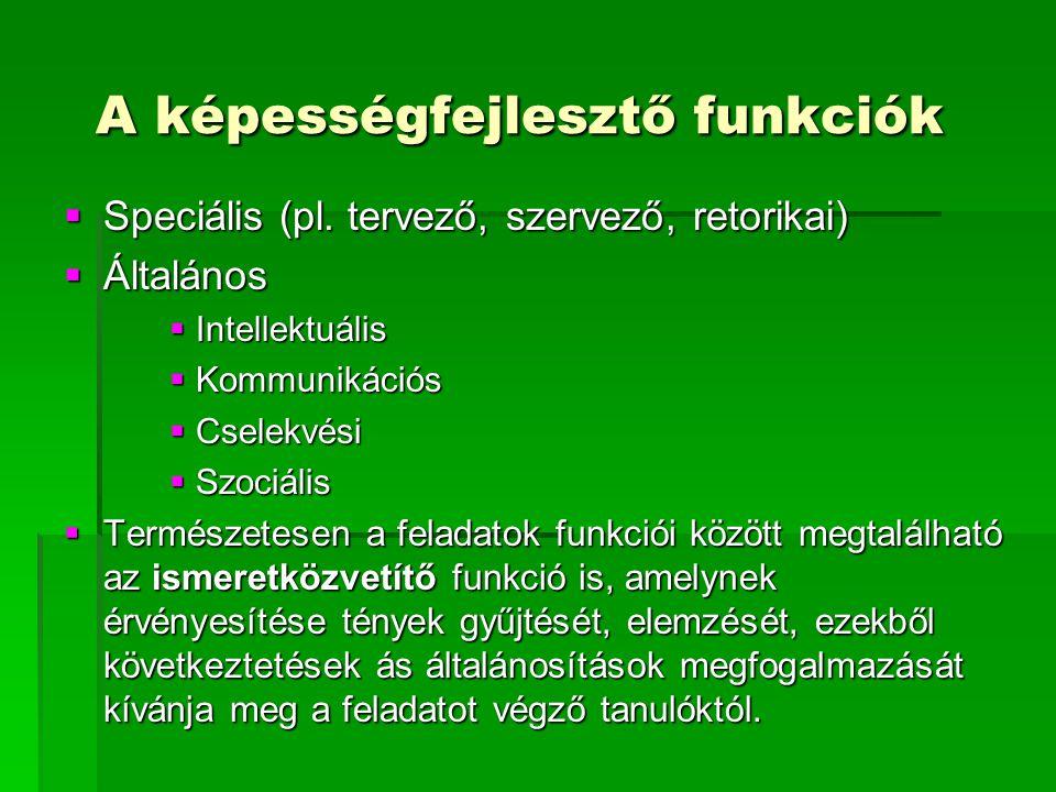 A képességfejlesztő funkciók A képességfejlesztő funkciók  Speciális (pl. tervező, szervező, retorikai)  Általános  Intellektuális  Kommunikációs