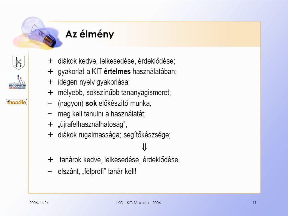 """2006.11.24LKG, KIT, Moodle - 200611 Az élmény + diákok kedve, lelkesedése, érdeklődése; + gyakorlat a KIT értelmes használatában; + idegen nyelv gyakorlása; + mélyebb, sokszínűbb tananyagismeret; – (nagyon) sok előkészítő munka; – meg kell tanulni a használatát; + """"újrafelhasználhatóság ; + diákok rugalmassága; segítőkészsége;  + tanárok kedve, lelkesedése, érdeklődése – elszánt, """"félprofi tanár kell!"""