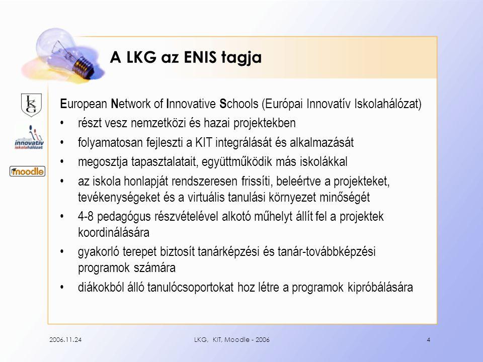 2006.11.24LKG, KIT, Moodle - 20064 A LKG az ENIS tagja E uropean N etwork of I nnovative S chools (Európai Innovatív Iskolahálózat) •részt vesz nemzetközi és hazai projektekben •folyamatosan fejleszti a KIT integrálását és alkalmazását •megosztja tapasztalatait, együttműködik más iskolákkal •az iskola honlapját rendszeresen frissíti, beleértve a projekteket, tevékenységeket és a virtuális tanulási környezet minőségét •4-8 pedagógus részvételével alkotó műhelyt állít fel a projektek koordinálására •gyakorló terepet biztosít tanárképzési és tanár-továbbképzési programok számára •diákokból álló tanulócsoportokat hoz létre a programok kipróbálására
