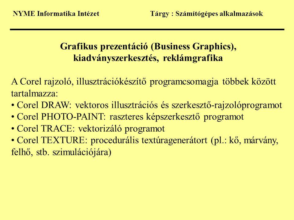 NYME Informatika IntézetTárgy : Számítógépes alkalmazások Grafikus prezentáció (Business Graphics), kiadványszerkesztés, reklámgrafika A Corel rajzoló, illusztrációkészítő programcsomagja többek között tartalmazza: • Corel DRAW: vektoros illusztrációs és szerkesztő-rajzolóprogramot • Corel PHOTO-PAINT: raszteres képszerkesztő programot • Corel TRACE: vektorizáló programot • Corel TEXTURE: procedurális textúragenerátort (pl.: kő, márvány, felhő, stb.
