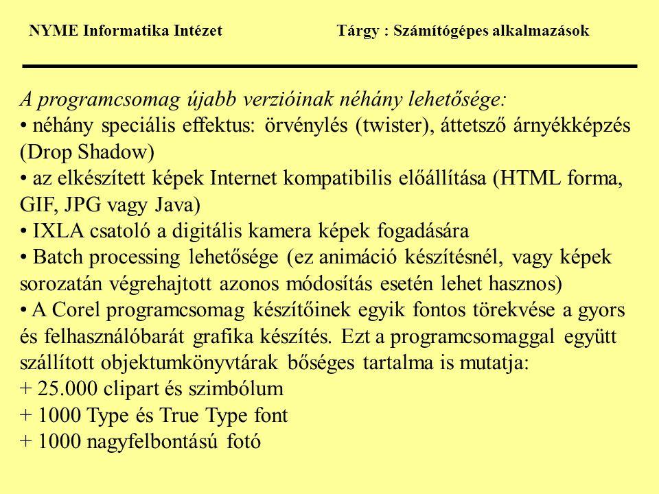 NYME Informatika IntézetTárgy : Számítógépes alkalmazások A programcsomag újabb verzióinak néhány lehetősége: • néhány speciális effektus: örvénylés (twister), áttetsző árnyékképzés (Drop Shadow) • az elkészített képek Internet kompatibilis előállítása (HTML forma, GIF, JPG vagy Java) • IXLA csatoló a digitális kamera képek fogadására • Batch processing lehetősége (ez animáció készítésnél, vagy képek sorozatán végrehajtott azonos módosítás esetén lehet hasznos) • A Corel programcsomag készítőinek egyik fontos törekvése a gyors és felhasználóbarát grafika készítés.