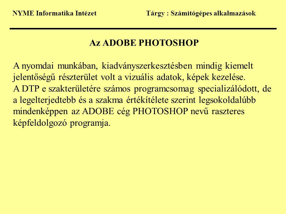 NYME Informatika IntézetTárgy : Számítógépes alkalmazások Az ADOBE PHOTOSHOP A nyomdai munkában, kiadványszerkesztésben mindig kiemelt jelentőségű részterület volt a vizuális adatok, képek kezelése.