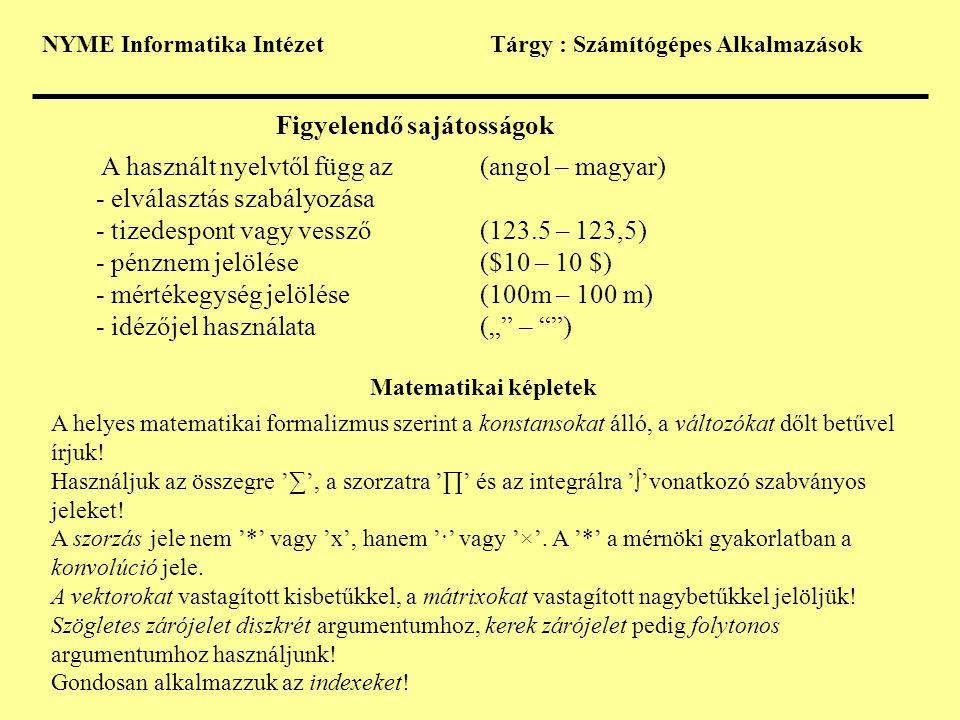 """NYME Informatika IntézetTárgy : Számítógépes Alkalmazások Figyelendő sajátosságok A használt nyelvtől függ az(angol – magyar) - elválasztás szabályozása - tizedespont vagy vessző (123.5 – 123,5) - pénznem jelölése($10 – 10 $) - mértékegység jelölése(100m – 100 m) - idézőjel használata("""" – ) Matematikai képletek A helyes matematikai formalizmus szerint a konstansokat álló, a változókat dőlt betűvel írjuk."""