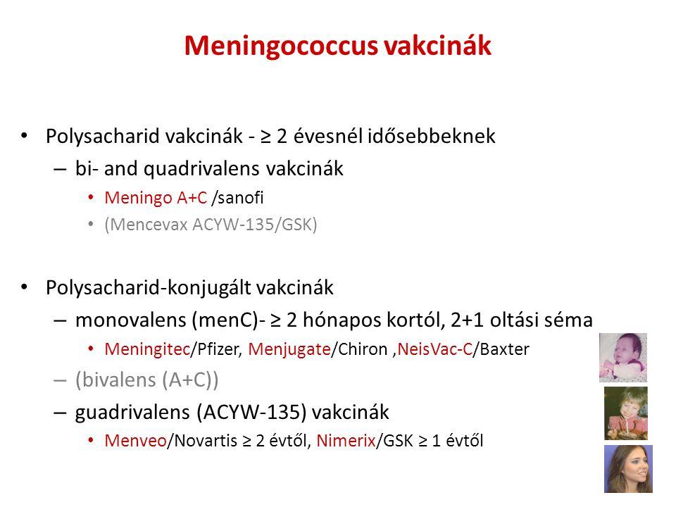 Meningococcus vakcinák • Polysacharid vakcinák - ≥ 2 évesnél idősebbeknek – bi- and quadrivalens vakcinák • Meningo A+C /sanofi • (Mencevax ACYW-135/GSK) • Polysacharid-konjugált vakcinák – monovalens (menC)- ≥ 2 hónapos kortól, 2+1 oltási séma • Meningitec/Pfizer, Menjugate/Chiron,NeisVac-C/Baxter – (bivalens (A+C)) – guadrivalens (ACYW-135) vakcinák • Menveo/Novartis ≥ 2 évtől, Nimerix/GSK ≥ 1 évtől
