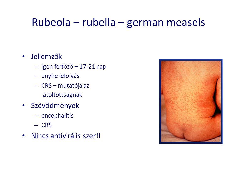 Rubeola – rubella – german measels • Jellemzők – igen fertőző – 17-21 nap – enyhe lefolyás – CRS – mutatója az átoltottságnak • Szövődmények – encephalitis – CRS • Nincs antivirális szer!!
