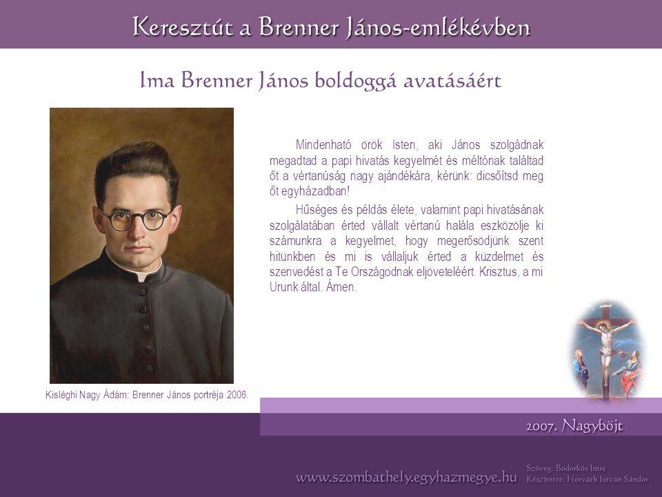 Ima Brenner János boldoggá avatásáért Mindenható örök Isten, aki János szolgádnak megadtad a papi hivatás kegyelmét és méltónak találtad őt a vértanúság nagy ajándékára, kérünk: dicsőítsd meg őt egyházadban.