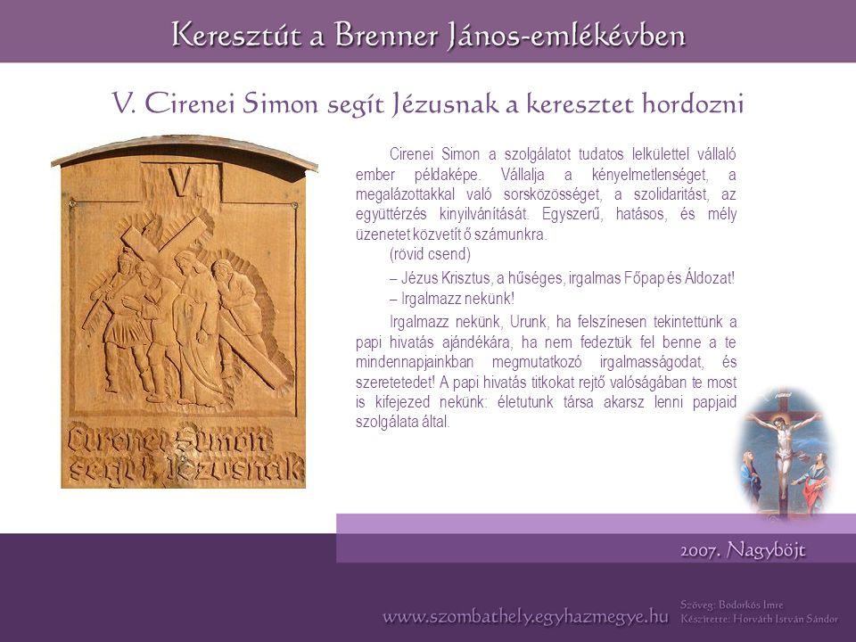 V. Cirenei Simon segít Jézusnak a keresztet hordozni Cirenei Simon a szolgálatot tudatos lelkülettel vállaló ember példaképe. Vállalja a kényelmetlens
