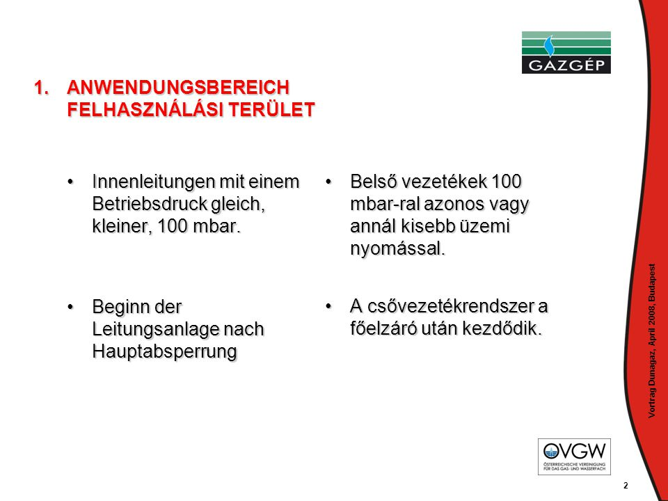 Vortrag Dunagaz, April 2008, Budapest 2 1.ANWENDUNGSBEREICH FELHASZNÁLÁSI TERÜLET •Innenleitungen mit einem Betriebsdruck gleich, kleiner, 100 mbar. •