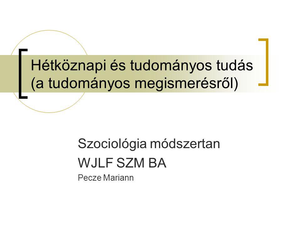 Hétköznapi és tudományos tudás (a tudományos megismerésről) Szociológia módszertan WJLF SZM BA Pecze Mariann